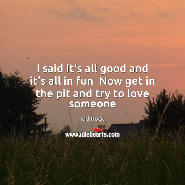 I said it's all good and it's all in fun  Now get in the pit and try to love someone Kid Rock Picture Quote