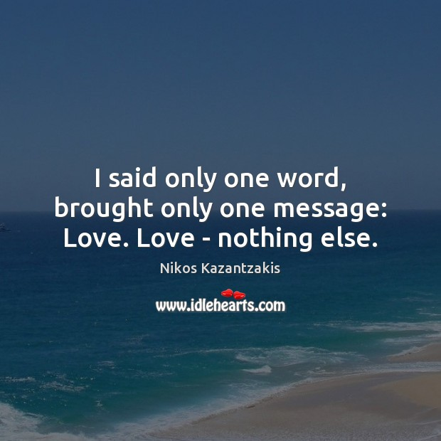 I said only one word, brought only one message: Love. Love – nothing else. Nikos Kazantzakis Picture Quote