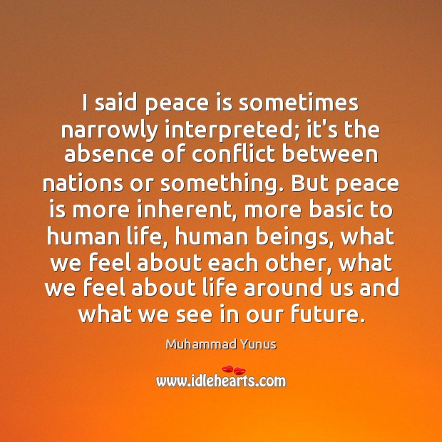 I said peace is sometimes narrowly interpreted; it's the absence of conflict Muhammad Yunus Picture Quote