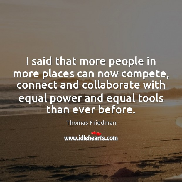 I said that more people in more places can now compete, connect Thomas Friedman Picture Quote