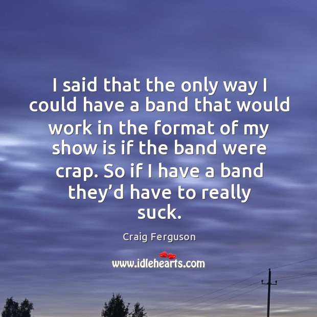 I said that the only way I could have a band that would work in the format of my show is if the band were crap. Image