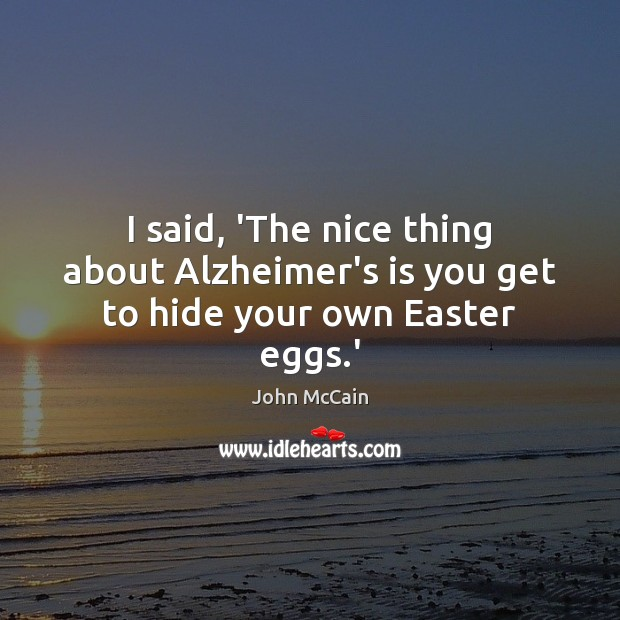 I said, 'The nice thing about Alzheimer's is you get to hide your own Easter eggs.' Easter Quotes Image