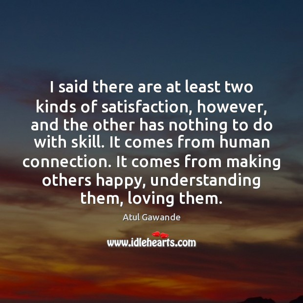 I said there are at least two kinds of satisfaction, however, and Atul Gawande Picture Quote
