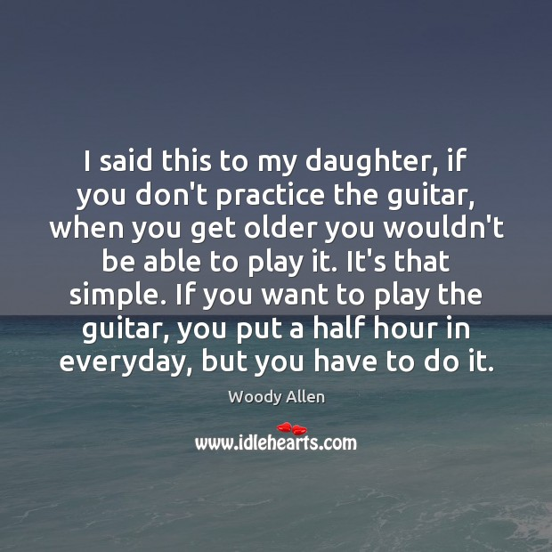 Image, I said this to my daughter, if you don't practice the guitar,