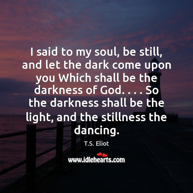 I said to my soul, be still, and let the dark come Image