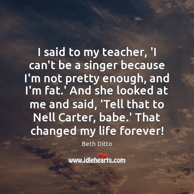 I said to my teacher, 'I can't be a singer because I'm Beth Ditto Picture Quote