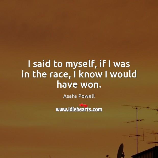 I said to myself, if I was in the race, I know I would have won. Image