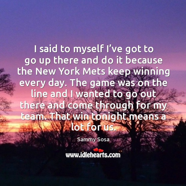 I said to myself I've got to go up there and do it because the new york mets keep winning every day. Sammy Sosa Picture Quote