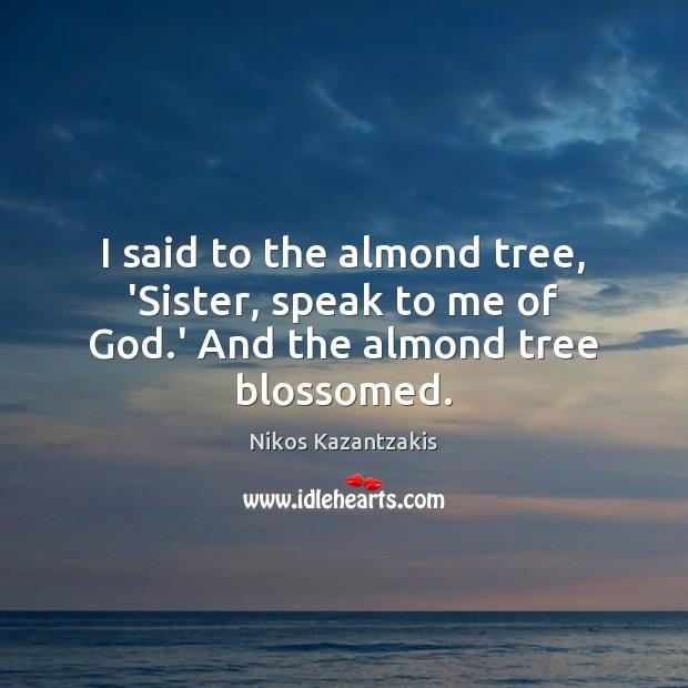 I said to the almond tree, 'Sister, speak to me of God.' And the almond tree blossomed. Nikos Kazantzakis Picture Quote