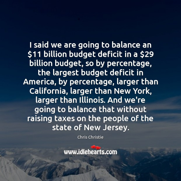 I said we are going to balance an $11 billion budget deficit in Chris Christie Picture Quote