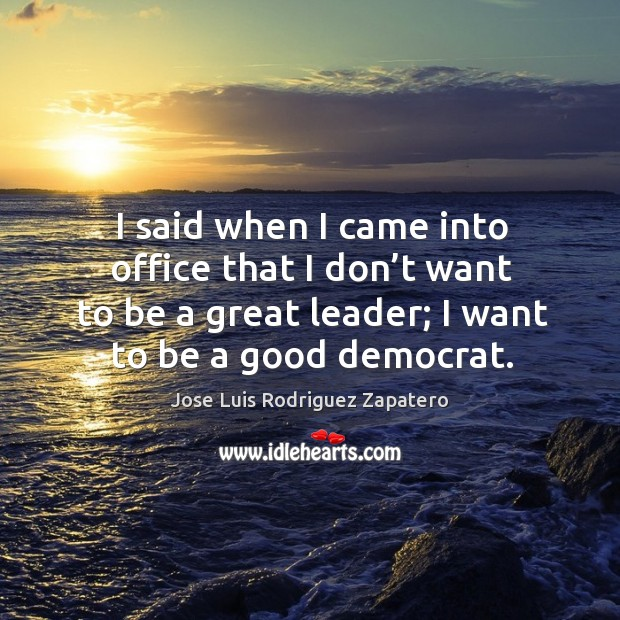 I said when I came into office that I don't want to be a great leader; I want to be a good democrat. Image