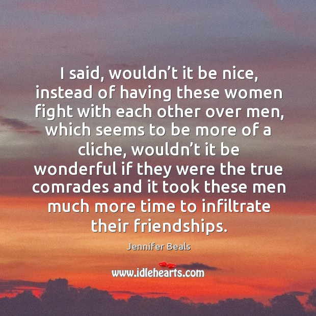 I said, wouldn't it be nice, instead of having these women fight with each other over men Jennifer Beals Picture Quote