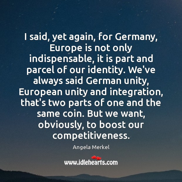 I said, yet again, for Germany, Europe is not only indispensable, it Angela Merkel Picture Quote
