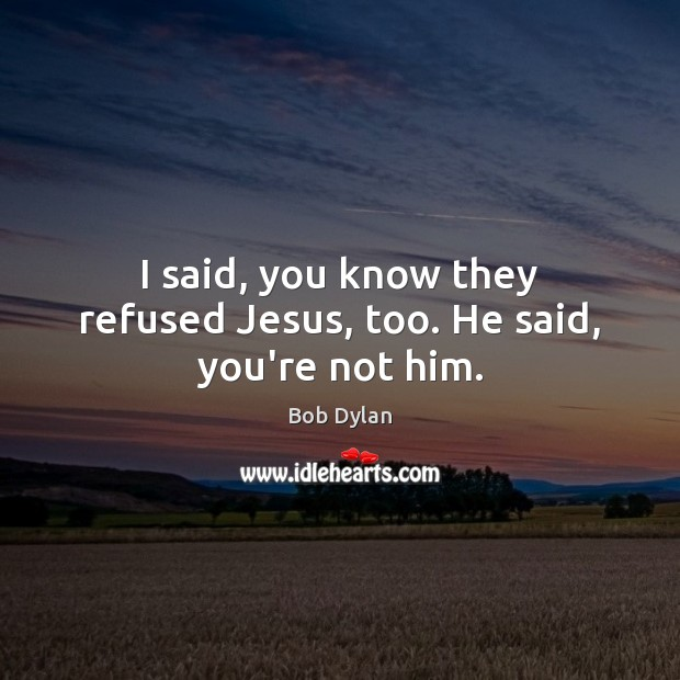 I said, you know they refused Jesus, too. He said, you're not him. Bob Dylan Picture Quote