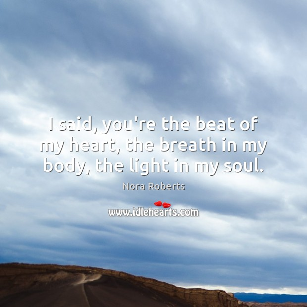 I said, you're the beat of my heart, the breath in my body, the light in my soul. Image