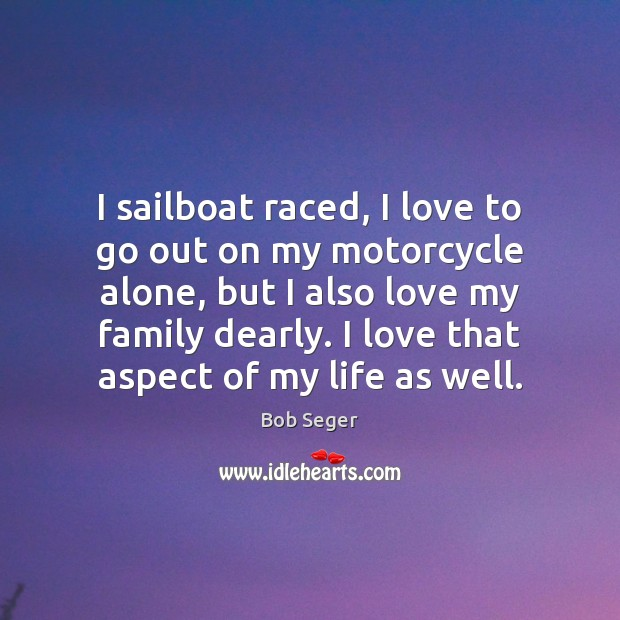 I sailboat raced, I love to go out on my motorcycle alone, Bob Seger Picture Quote