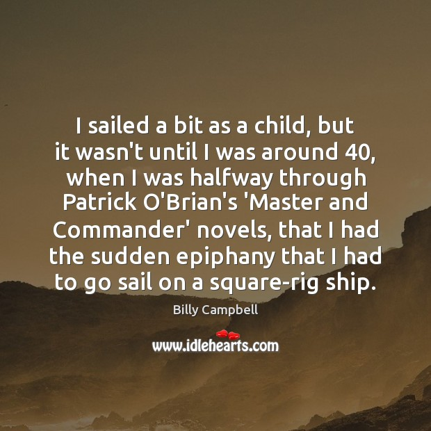 I sailed a bit as a child, but it wasn't until I Billy Campbell Picture Quote