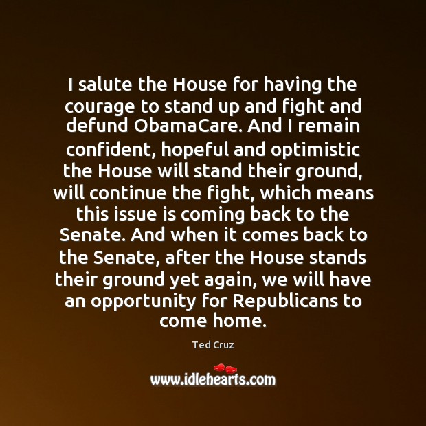 I salute the House for having the courage to stand up and Ted Cruz Picture Quote