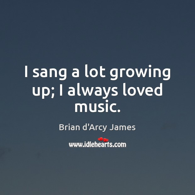 Image, I sang a lot growing up; I always loved music.