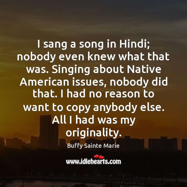 Image, I sang a song in Hindi; nobody even knew what that was.