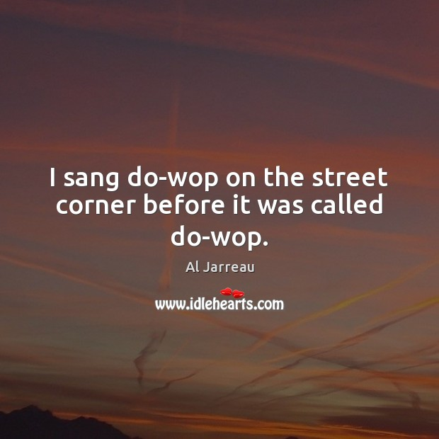 Image, I sang do-wop on the street corner before it was called do-wop.
