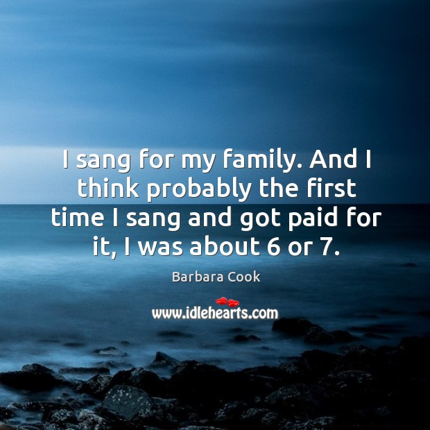 Image, I sang for my family. And I think probably the first time I sang and got paid for it, I was about 6 or 7.