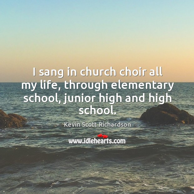 I sang in church choir all my life, through elementary school, junior high and high school. Kevin Scott Richardson Picture Quote