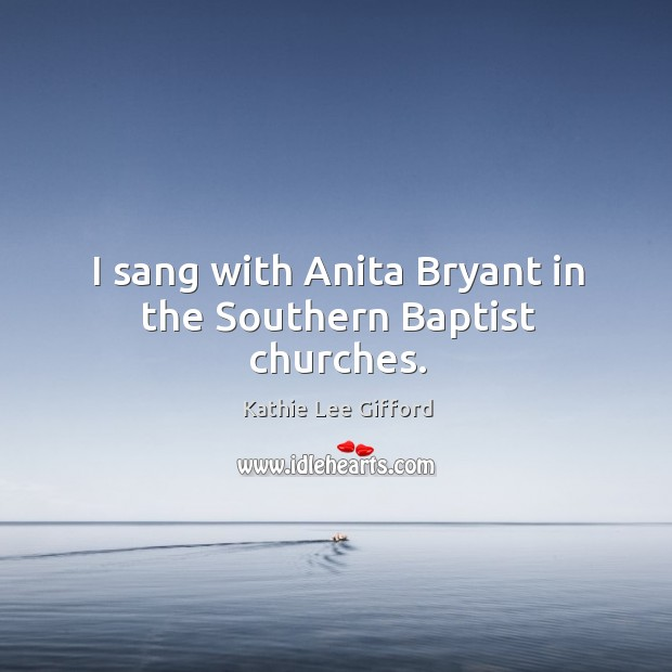 I sang with anita bryant in the southern baptist churches. Kathie Lee Gifford Picture Quote