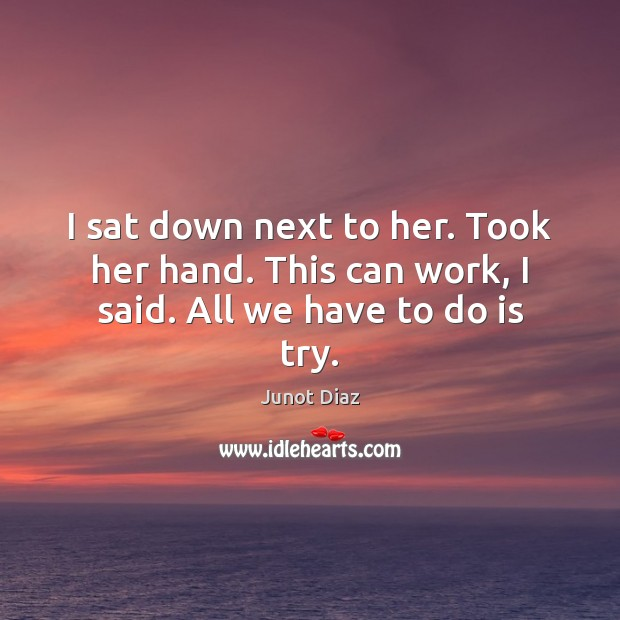 I sat down next to her. Took her hand. This can work, I said. All we have to do is try. Junot Diaz Picture Quote