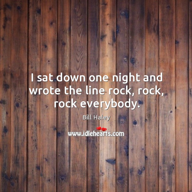 Image, I sat down one night and wrote the line rock, rock, rock everybody.