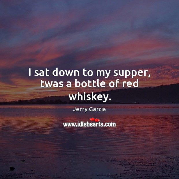 I sat down to my supper, twas a bottle of red whiskey. Image