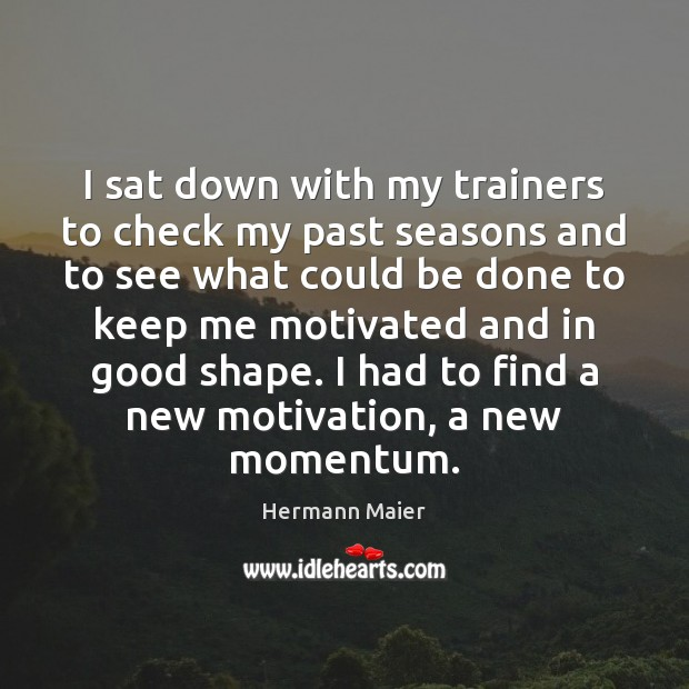 I sat down with my trainers to check my past seasons and Hermann Maier Picture Quote