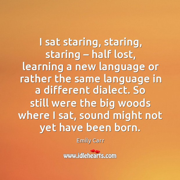 I sat staring, staring, staring – half lost, learning a new language or rather the same Emily Carr Picture Quote