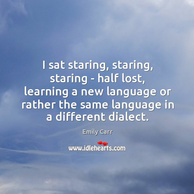 I sat staring, staring, staring – half lost, learning a new language Emily Carr Picture Quote
