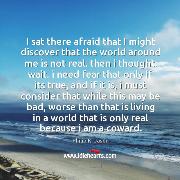 I sat there afraid that I might discover that the world around Philip K. Jason Picture Quote