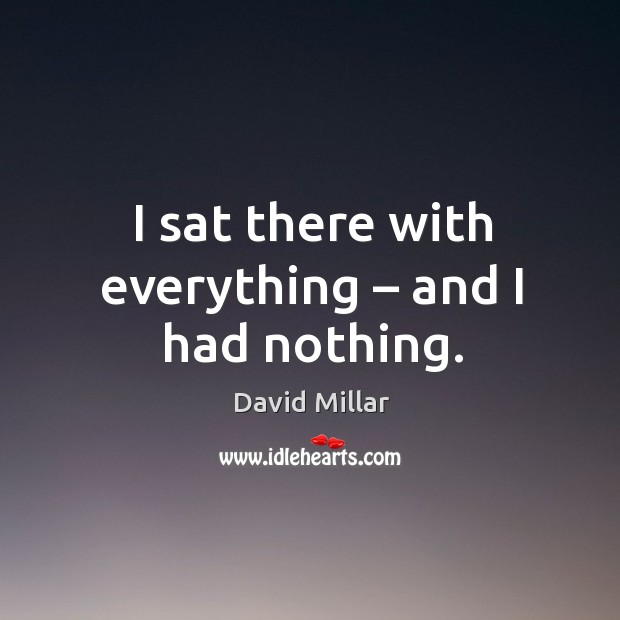 I sat there with everything – and I had nothing. David Millar Picture Quote