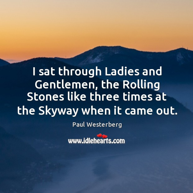 I sat through ladies and gentlemen, the rolling stones like three times at the skyway when it came out. Paul Westerberg Picture Quote