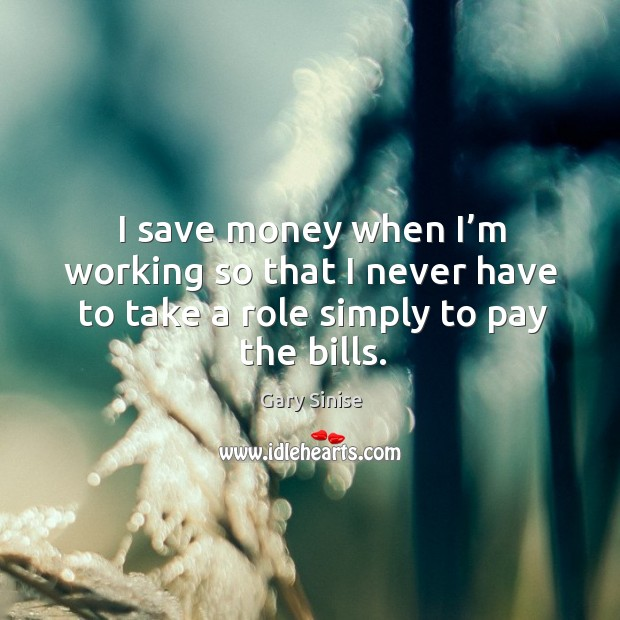 I save money when I'm working so that I never have to take a role simply to pay the bills. Image
