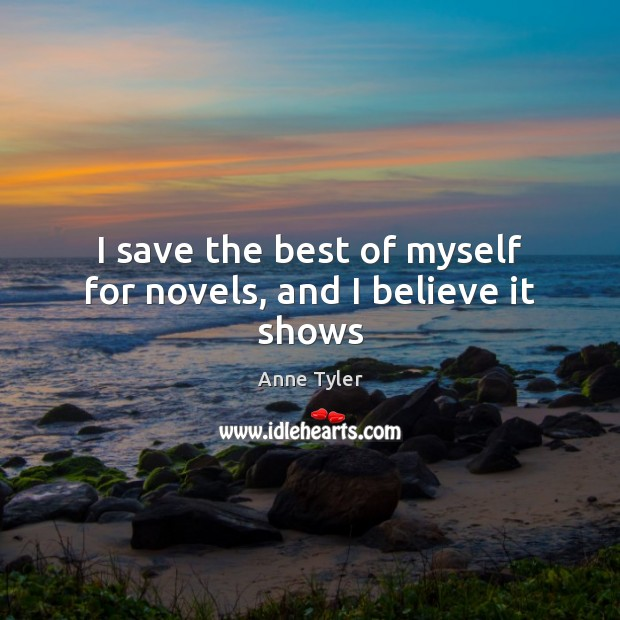 I save the best of myself for novels, and I believe it shows Anne Tyler Picture Quote