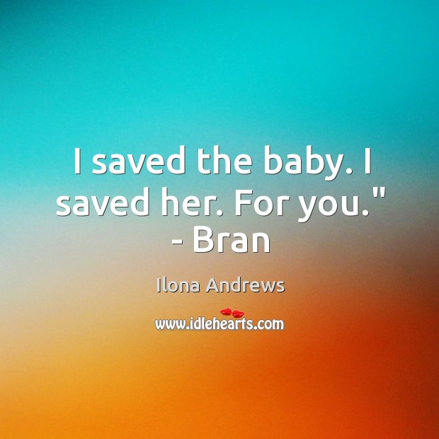 """Image, I saved the baby. I saved her. For you."""" – Bran"""
