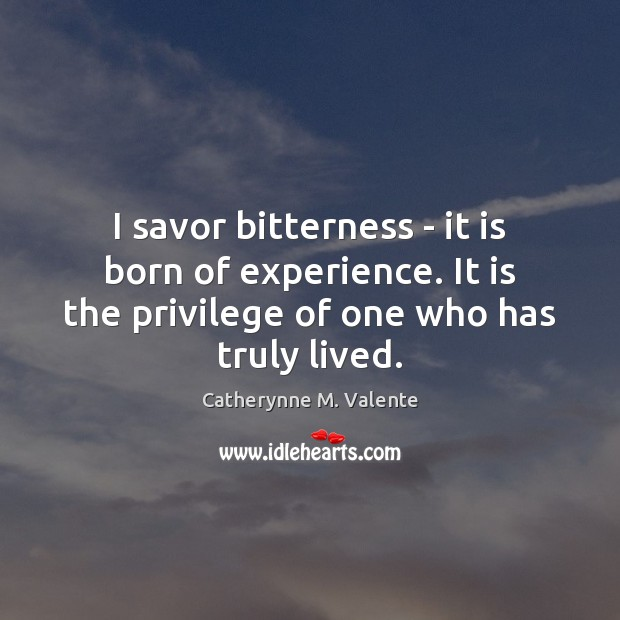 I savor bitterness – it is born of experience. It is the Image