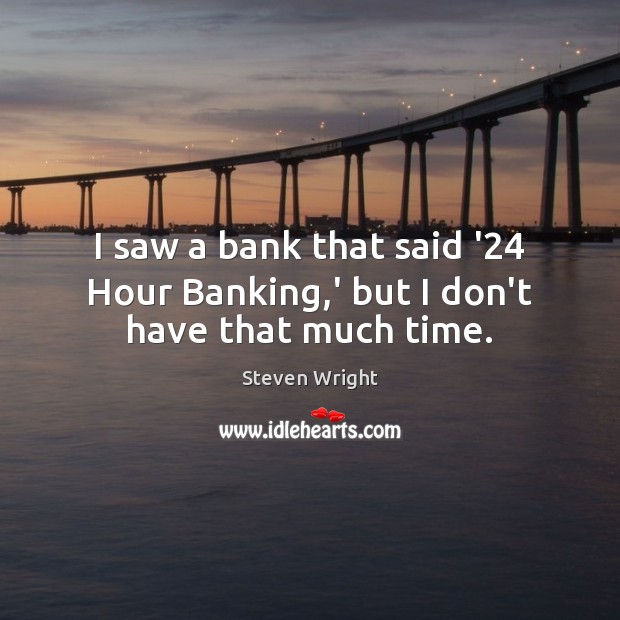 I saw a bank that said '24 Hour Banking,' but I don't have that much time. Steven Wright Picture Quote