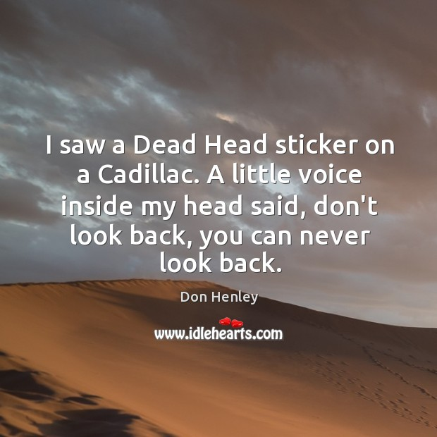 I saw a Dead Head sticker on a Cadillac. A little voice Never Look Back Quotes Image