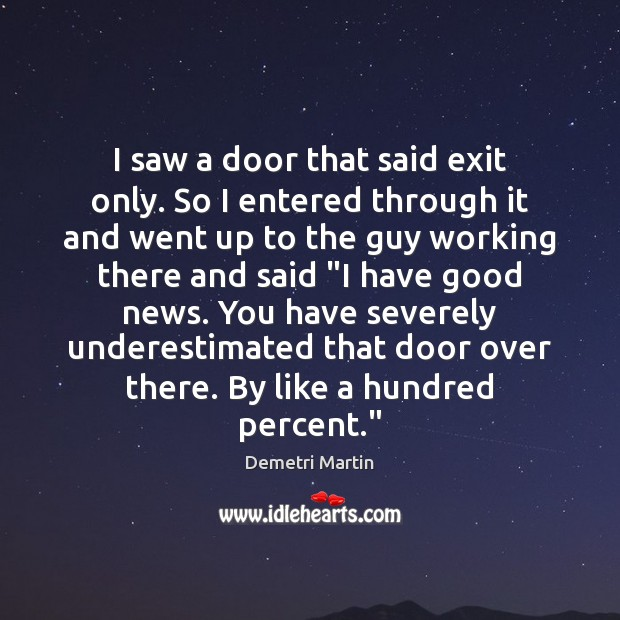 I saw a door that said exit only. So I entered through Demetri Martin Picture Quote