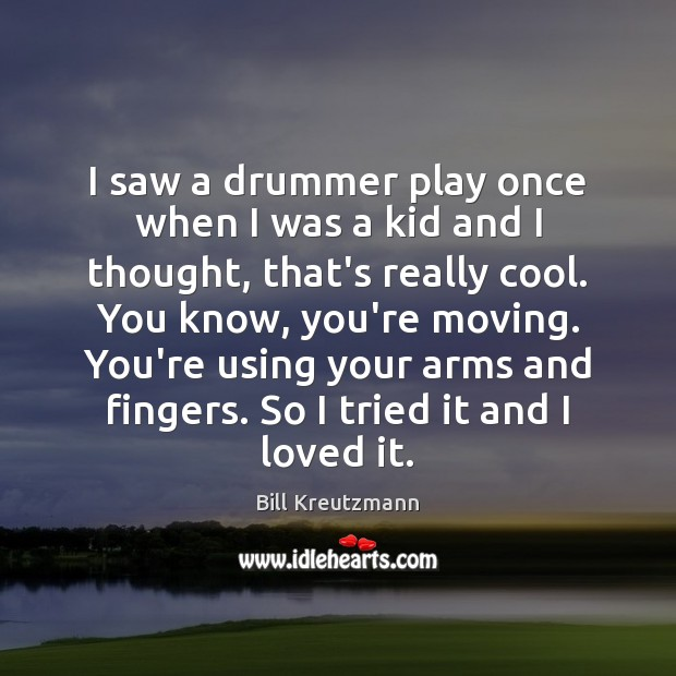 I saw a drummer play once when I was a kid and Bill Kreutzmann Picture Quote