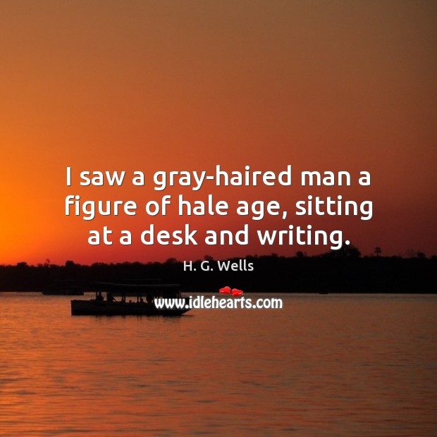 I saw a gray-haired man a figure of hale age, sitting at a desk and writing. Image