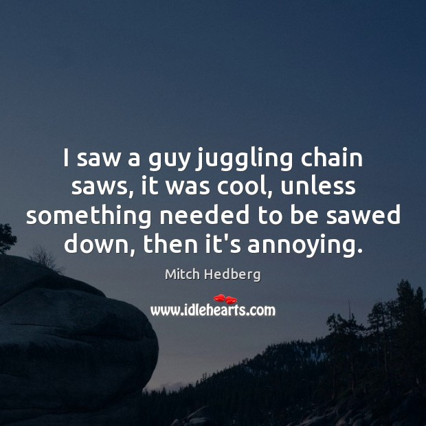 I saw a guy juggling chain saws, it was cool, unless something Mitch Hedberg Picture Quote