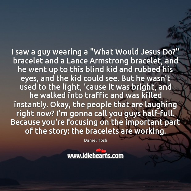 """Image, I saw a guy wearing a """"What Would Jesus Do?"""" bracelet and"""