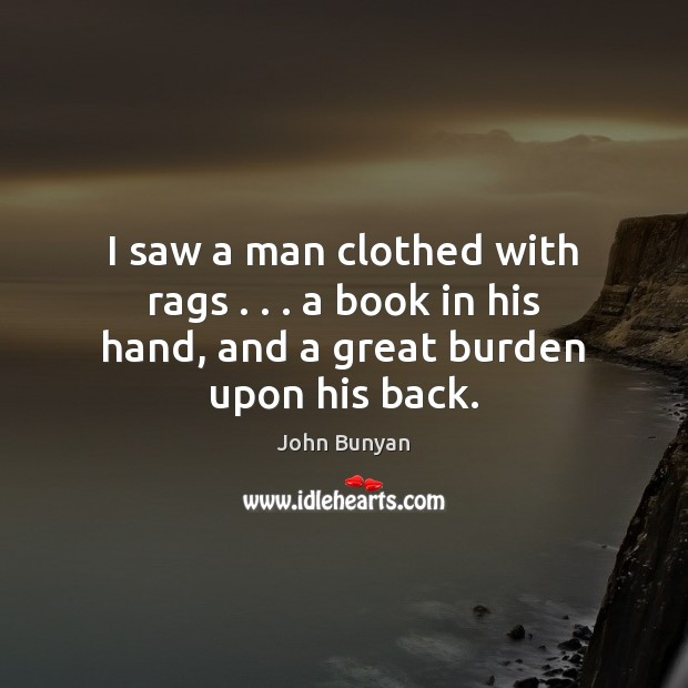 I saw a man clothed with rags . . . a book in his hand, and a great burden upon his back. John Bunyan Picture Quote