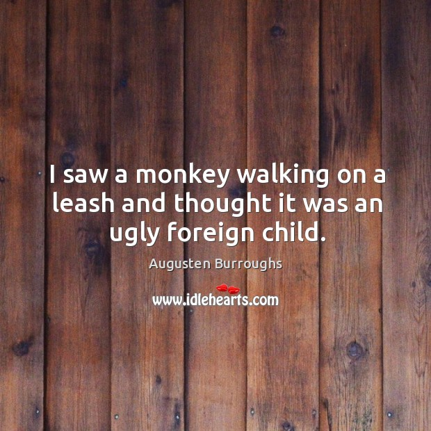 I saw a monkey walking on a leash and thought it was an ugly foreign child. Augusten Burroughs Picture Quote